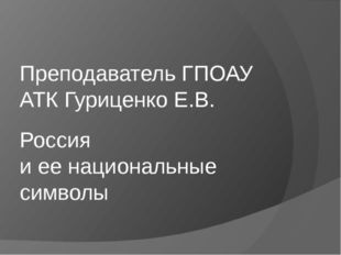 Россия и ее национальные символы Преподаватель ГПОАУ АТК Гуриценко Е.В.