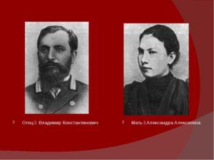 Отец ‒ Владимир Константинович Мать ‒Александра Алексеевна