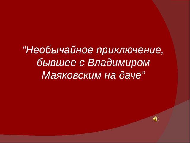 """""""Необычайное приключение, бывшее с Владимиром Маяковским на даче"""""""