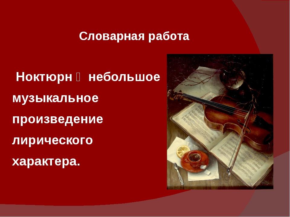 Словарная работа Ноктюрн ‒ небольшое музыкальное произведение лирического хар...