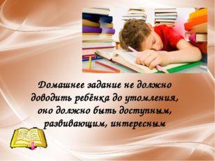 Домашнее задание не должно доводить ребёнка до утомления, оно должно быть дос