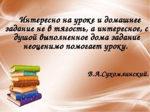 Интересно на уроке и домашнее задание не в тягость, а интересное, с душой вы