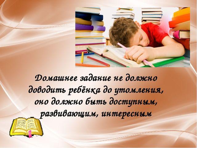 Домашнее задание не должно доводить ребёнка до утомления, оно должно быть дос...