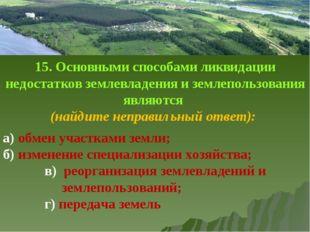 15. Основными способами ликвидации недостатков землевладения и землепользован