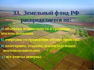 33. Земельный фонд РФ распределяется по: а) объектам недвижимости и границам