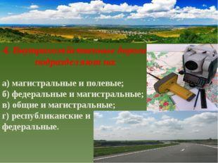 4. Внутрихозяйственные дороги подразделяют на: а) магистральные и полевые; б)