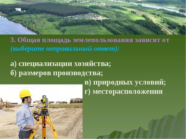 3. Общая площадь землепользования зависит от (выберите неправильный ответ):...