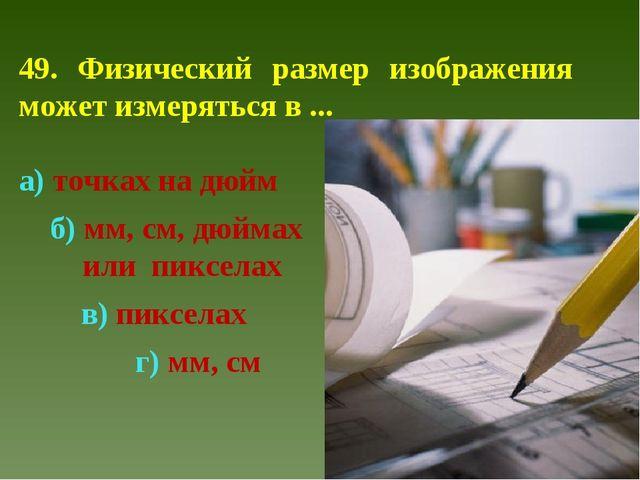 49. Физический размер изображения может измеряться в ... а) точках на дюйм б)...