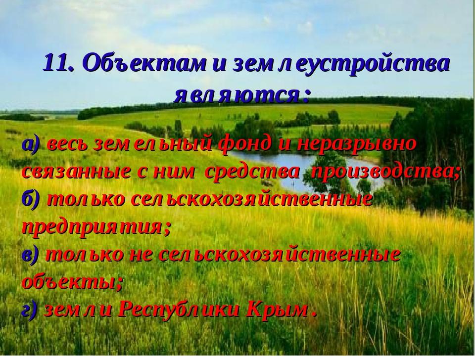 11. Объектами землеустройства являются: а) весь земельный фонд и неразрывно с...