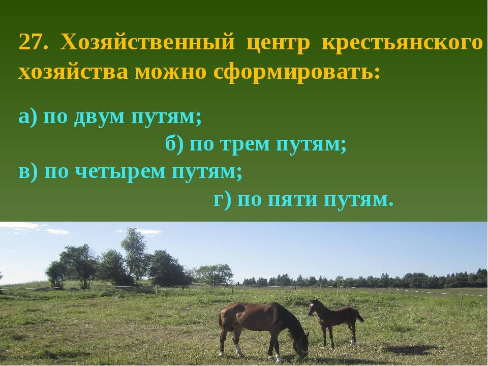 27. Хозяйственный центр крестьянского хозяйства можно сформировать: а) по дву...