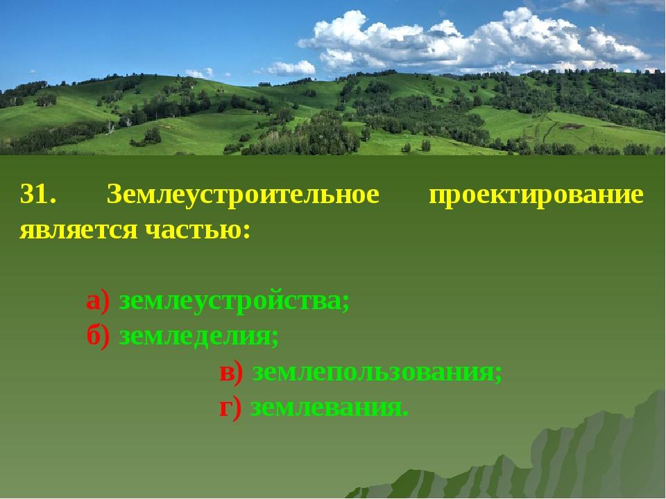 31. Землеустроительное проектирование является частью: а) землеустройства;...