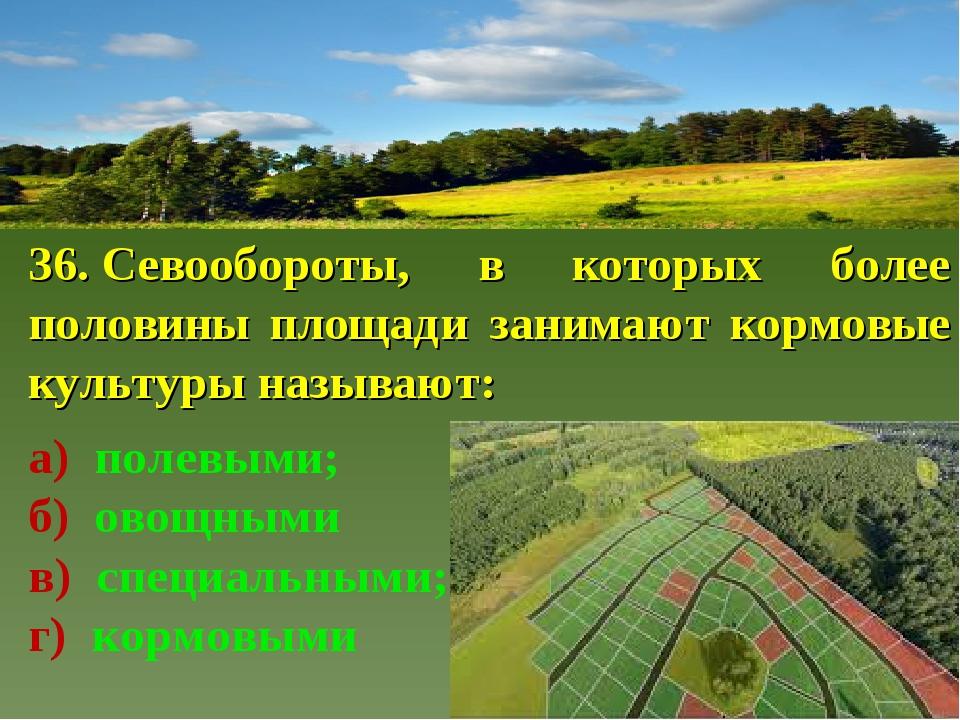 36.Севообороты, в которых более половины площади занимают кормовые культуры...