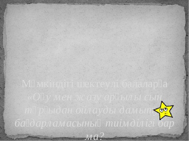 Мүмкіндігі шектеулі балаларға «Оқу мен жазу арқылы сын тұрғыдан ойлауды дамыт...