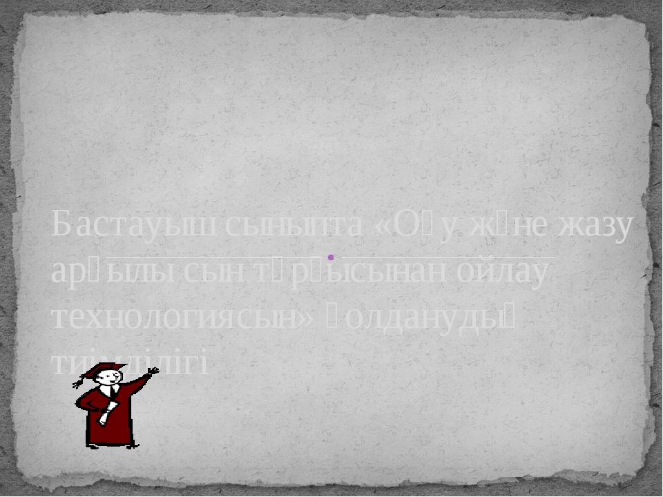 Бастауыш сыныпта «Оқу және жазу арқылы сын тұрғысынан ойлау технологиясын» қо...