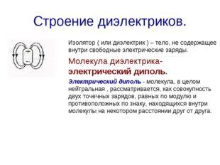 Строение диэлектриков. Изолятор ( или диэлектрик ) – тело, не содержащее внут