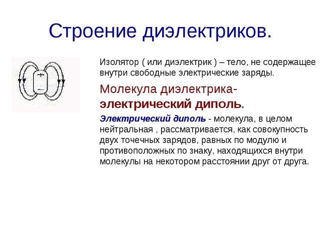 Строение диэлектриков. Изолятор ( или диэлектрик ) – тело, не содержащее внут...