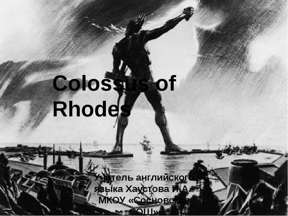 Colossus of Rhodes Учитель английского языка Хаустова И.А. МКОУ «Сосновская С...