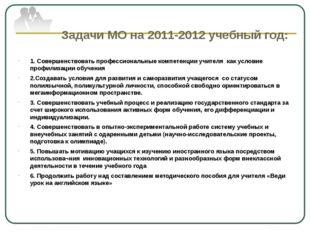 Задачи МО на 2011-2012 учебный год: 1. Совершенствовать профессиональные ком