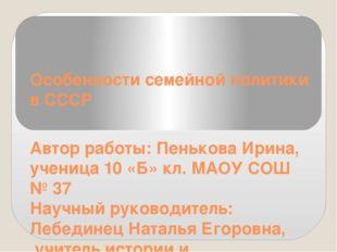Особенности семейной политики в СССР Автор работы: Пенькова Ирина, ученица 10