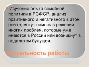 Актуальность работы Изучение опыта семейной политики в РСФСР, анализ позитивн