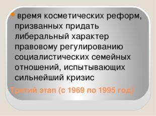 Третий этап (с 1969 по 1995 год) время косметических реформ, призванных прида