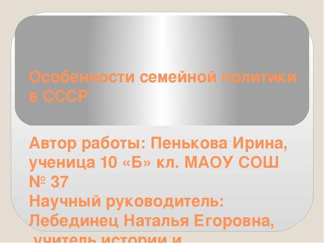 Особенности семейной политики в СССР Автор работы: Пенькова Ирина, ученица 10...