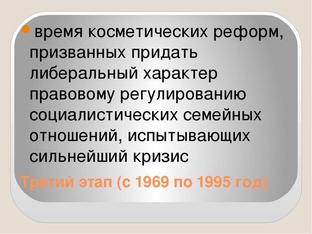 Третий этап (с 1969 по 1995 год) время косметических реформ, призванных прида...