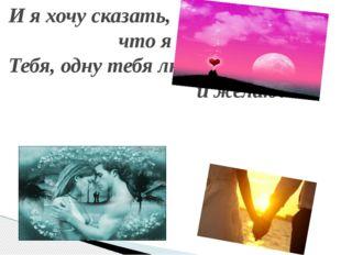 И я хочу сказать, что я люблю тебя - Тебя, одну тебя люблю я и желаю!