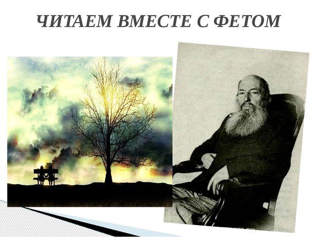 ЧИТАЕМ ВМЕСТЕ С ФЕТОМ
