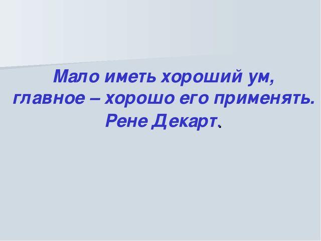 Мало иметь хороший ум, главное – хорошо его применять. Рене Декарт.