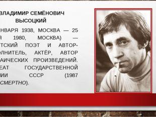 ВЛАДИМИР СЕМЁНОВИЧ ВЫСОЦКИЙ (25 ЯНВАРЯ 1938, МОСКВА — 25 ИЮЛЯ 1980, МОСКВА)