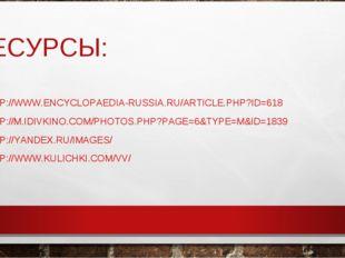РЕСУРСЫ: HTTP://WWW.ENCYCLOPAEDIA-RUSSIA.RU/ARTICLE.PHP?ID=618 HTTP://M.IDIVK