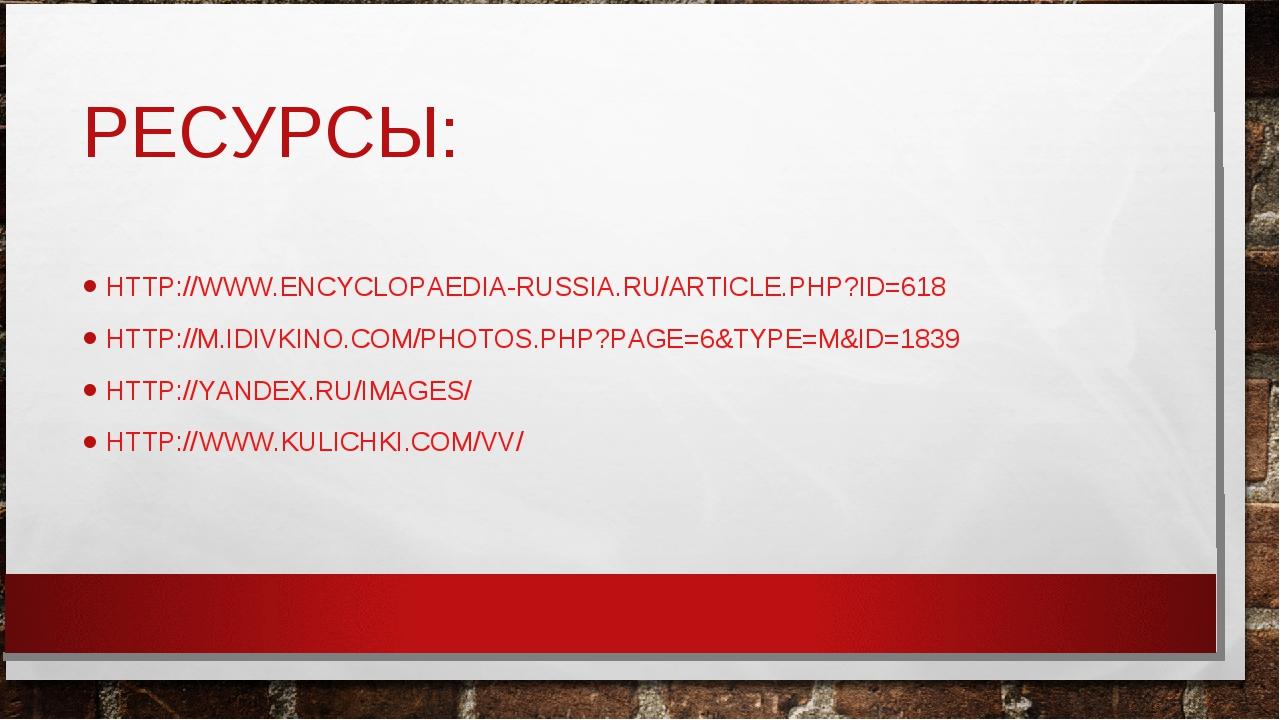 РЕСУРСЫ: HTTP://WWW.ENCYCLOPAEDIA-RUSSIA.RU/ARTICLE.PHP?ID=618 HTTP://M.IDIVK...
