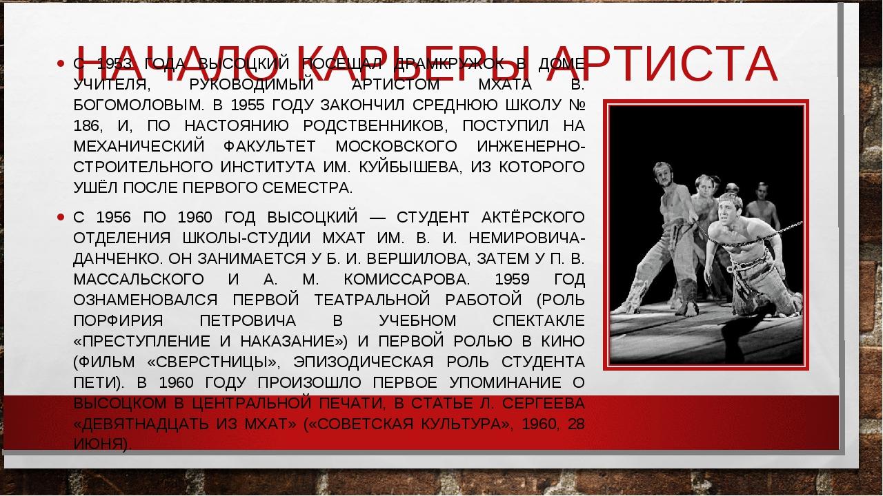НАЧАЛО КАРЬЕРЫ АРТИСТА С 1953 ГОДА ВЫСОЦКИЙ ПОСЕЩАЛ ДРАМКРУЖОК В ДОМЕ УЧИТЕЛЯ...