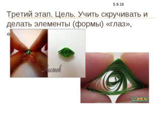 Третий этап. Цель. Учить скручивать и делать элементы (формы) «глаз», «треуго