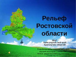 Рельеф Ростовской области Друг! Люби родной свой край! Край изучай, оберегай