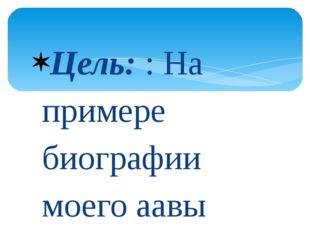 Цель: : На примере биографии моего аавы сохранить память о героях Чернобыля.