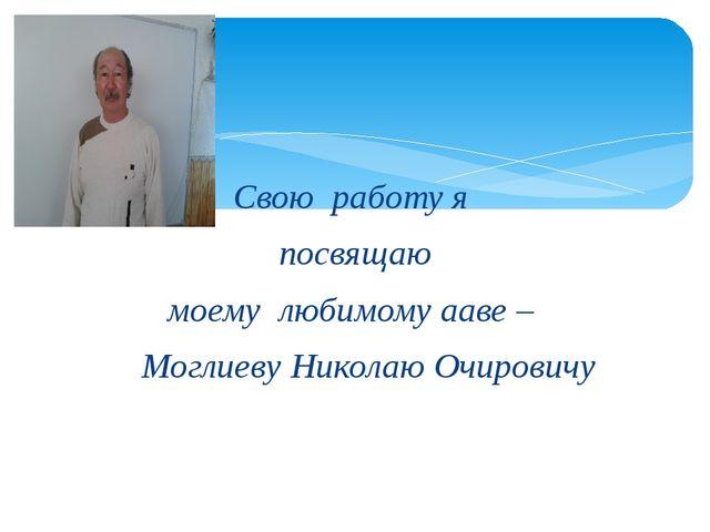 Свою работу я посвящаю моему любимому ааве – Моглиеву Николаю Очировичу