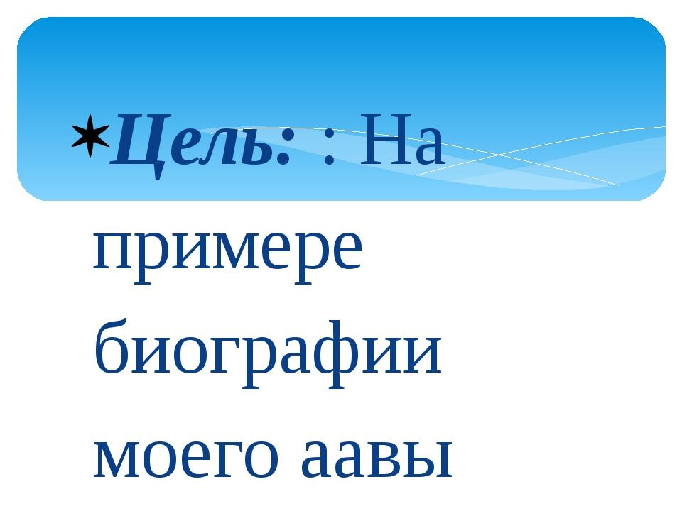 Цель: : На примере биографии моего аавы сохранить память о героях Чернобыля....