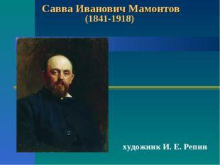 Савва Иванович Мамонтов (1841-1918) художник И. Е. Репин