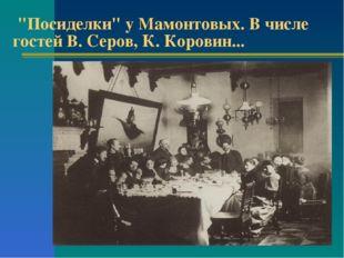"""""""Посиделки"""" у Мамонтовых. В числе гостей В. Серов, К. Коровин..."""
