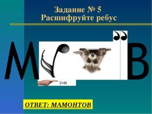 Задание № 5 Расшифруйте ребус 2=М ОТВЕТ: МАМОНТОВ