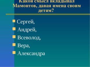 Какой смысл вкладывал Мамонтов, давая имена своим детям? Сергей, Андрей, Всев