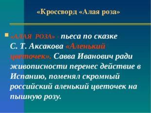 «Кроссворд «Алая роза» «АЛАЯ РОЗА» - пьеса по сказке С. Т. Аксакова «Аленький