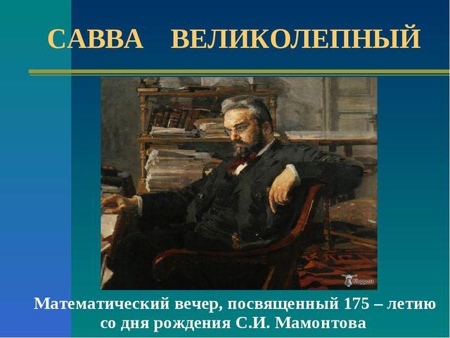 Математический вечер, посвященный 175 – летию со дня рождения С.И. Мамонтова...