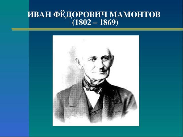 ИВАН ФЁДОРОВИЧ МАМОНТОВ (1802 – 1869)