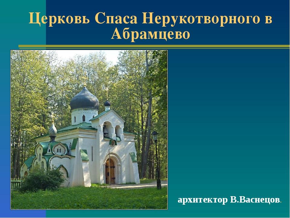 Церковь Спаса Нерукотворного в Абрамцево архитектор В.Васнецов.