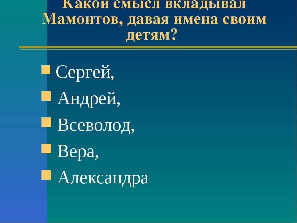 Какой смысл вкладывал Мамонтов, давая имена своим детям? Сергей, Андрей, Всев...