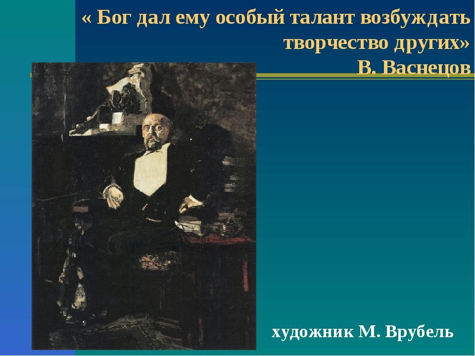художник М. Врубель « Бог дал ему особый талант возбуждать творчество други...
