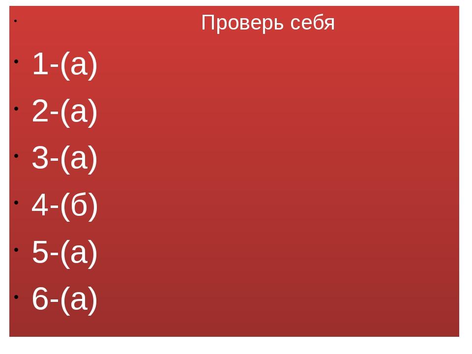 Проверь себя 1-(а) 2-(а) 3-(а) 4-(б) 5-(а) 6-(а)